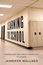 Learning to School - Federalism and Public Schooling in Canada ebook by Jennifer Wallner