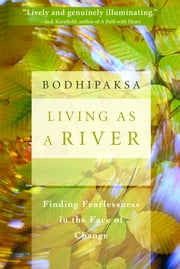 Living as a River - Finding Fearlessness in the Face of Change ebook by Bodhipaksa