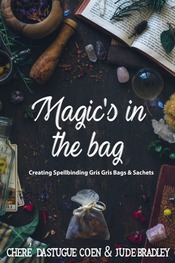 Magic's in the Bag - Creating Spellbinding Gris Gris Bags and Sachets ebook by Cheré Dastugue Coen,Jude Bradley