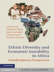 Ethnic Diversity and Economic Instability in Africa - Interdisciplinary Perspectives ebook by Professor Hiroyuki Hino,Professor John Lonsdale,Professor Gustav Ranis,Professor Frances Stewart