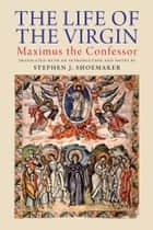 The Life of the Virgin: Maximus the Confessor ebook by Stephen J. Shoemaker