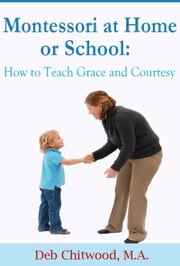 Montessori at Home or School - How to Teach Grace and Courtesy ebook by Deb Chitwood, M.A.