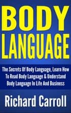 Body Language: The Secrets Of Body Language, Learn How To Read Body Language & Understand Body Language In Life And Business ebook by Richard Carroll