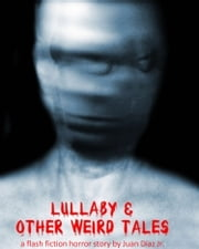 Lullaby and Other Weird Tales (a flash fiction horror story) ebook by Juan Diaz Jr
