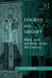 Evagrius and Gregory - Mind, Soul and Body in the 4th Century ebook by Professor Kevin Corrigan,Dr Lewis Ayres,Professor Patricia Cox Miller,Dr Mark Edwards,Professor Christoph Riedweg