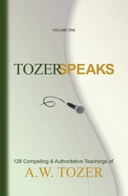 Tozer Speaks: Volume One - 128 Compelling & Authoritative Teachings of A.W. Tozer ebook by Gerald B. Smith,A. W. Tozer