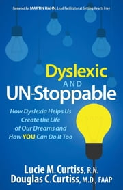 Dyslexic and Un-Stoppable - How Dyslexia Helps Us Create the Life of Our Dreams and How You Can Do It Too ebook by Lucie M. Curtiss, R.N.,Douglas C. Curtiss, M.D., FAAP