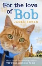 For the Love of Bob 電子書 by James Bowen