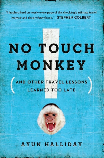 No Touch Monkey! - And Other Travel Lessons Learned Too Late ebook by Ayun Halliday