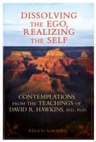 Dissolving the Ego, Realizing the Self - Contemplations from the Teachings of David R. Hawkins, M.D., Ph.D. ebook by David R. Hawkins, M.D., Ph.D