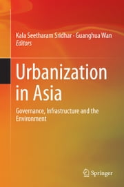Urbanization in Asia - Governance, Infrastructure and the Environment ebook by Kala Seetharam Sridhar,Guanghua Wan