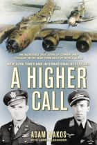 A Higher Call - An Incredible True Story of Combat and Chivalry in the War-Torn Skies of WorldWar II ebook by Adam Makos, Larry Alexander