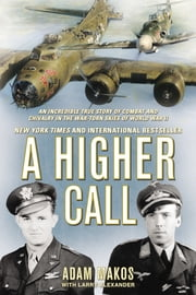A Higher Call - An Incredible True Story of Combat and Chivalry in the War-Torn Skies of World War II ebook by Adam Makos,Larry Alexander