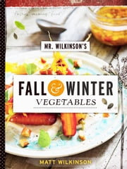 Mr. Wilkinson's Fall and Winter Vegetables - A Cookbook to Celebrate the Garden ebook by Matt Wilkinson