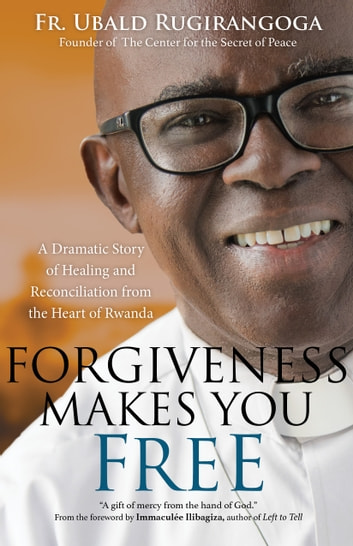 Forgiveness Makes You Free - A Dramatic Story of Healing and Reconciliation from the Heart of Rwanda ebook by Fr. Ubald Rugirangoga,Heidi Hess Saxton