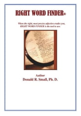 RIGHT WORD FINDER - When the right, most precise adjective evades you, this is the tool to use. ebook by Donald R. Small, Ph.D.
