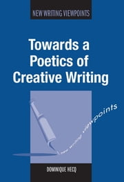 Towards a Poetics of Creative Writing ebook by Dominique Hecq