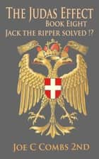 The Judas Effect: Book #8 Jack The Ripper Solved !? ebook by Joe C Combs 2nd