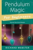 Pendulum Magic for Beginners: Tap Into Your Inner Wisdom - Tap Into Your Inner Wisdom ebook by Richard Webster