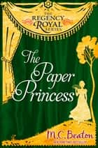 The Paper Princess - Regency Royal 13 ebook by M.C. Beaton