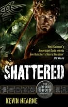 Shattered - The Iron Druid Chronicles ebook by Kevin Hearne