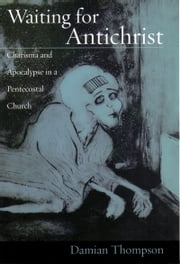 Waiting for Antichrist - Charisma and Apocalypse in a Pentecostal Church ebook by Damian Thompson