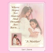 Where Hopes Are Shared And Dreams Are Born….. - A Mother ebook by Lori Jiava