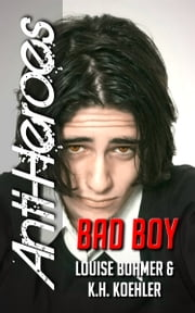 Bad Boy (Anti-Heroes Book II) ebook by Louise Bohmer,K.H. Koehler