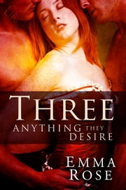 Three: Anything They Desire, The Complete 5-Part Series ebook by Emma Rose