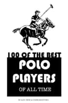 100 of the Best Polo Players of All Time ebook by alex trostanetskiy