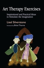 Art Therapy Exercises - Inspirational and Practical Ideas to Stimulate the Imagination ebook by Liesl Silverstone,Brian Thorne
