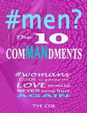 #men? The 10 Commandments - Womans Guide to Getting the Love You Want and Never Being Hurt Again! ebook by Tye Coe