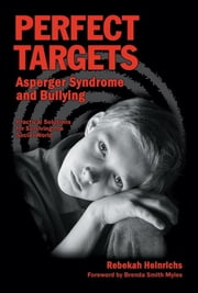 Perfect Targets - Asperger Syndrome and Bullying; Practical Solutions for Surviving the Social World ebook by Rebekan Heinrichs MSN, MSEd