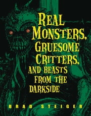 Real Monsters, Gruesome Critters, and Beasts from the Darkside ebook by Brad Steiger