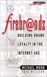 Firebrands - Building Brand Loyalty in the Internet Age ebook by Doug Millison,Michael Moon