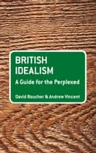 British Idealism: A Guide for the Perplexed ebook by David Boucher,Andrew Vincent