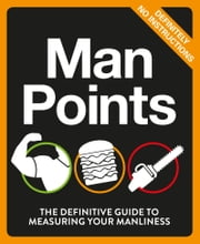Man Points - The Definitive Guide to Measuring Your Manliness ebook by No Author Details