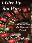 I Give Up: You Win - A Glimpse into the Character of Man ebook by Joseph P. Badame