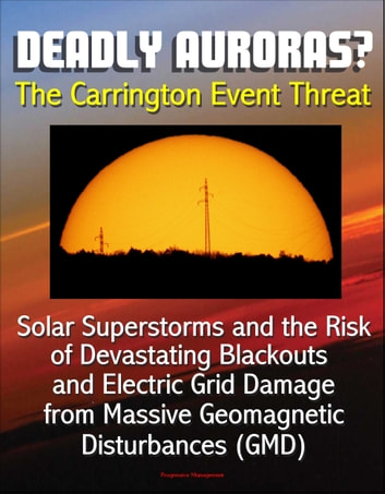 Deadly Auroras? The Carrington Event Threat: Solar Superstorms and the Risk of Devastating Blackouts and Electric Grid Damage from Massive Geomagnetic Disturbances (GMD) ebook by Progressive Management