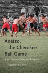 Anetso, the Cherokee Ball Game - At the Center of Ceremony and Identity ebook by Michael J. Zogry
