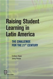Raising Student Learning In Latin America: The Challenge For The 21st Century ebook by Vegas Emiliana; Petrow Jenny