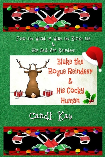 Blake the Rogue Reindeer & His Cocky Human - Willy the Kinky Elf & His Bad-Ass Reindeer, #3 ebook by Candi Kay