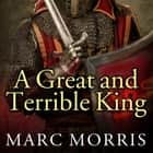 A Great and Terrible King - Edward I and the Forging of Britain audiobook by Marc Morris