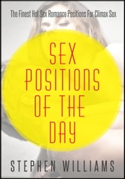 Sex Positions of The Day: The Finest Hot Sex Romance Sex Positions For Climax Sex ebook by Stephen Williams