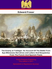 The Enemy at Trafalgar - An Account Of The Battle From Eye-Witnesses Narratives and Letters And Despatches From The French And Spanish Fleets ebook by Edward Fraser
