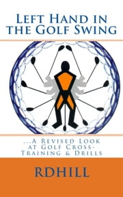 Left Hand in the Golf Swing - A Revised Look at Golf Cross-Training & Drills ebook by RD Hill