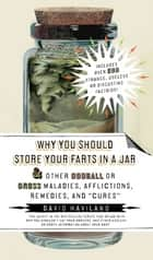 "Why You Should Store Your Farts in a Jar - and Other Oddball or Gross Maladies, Afflictions, Remedies, and ""Cures"" ebook by David Haviland"