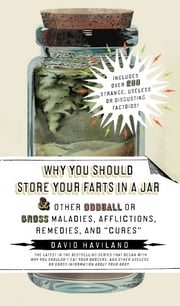 "Why You Should Store Your Farts in a Jar and Other Oddball or GrossMaladies, Afflictions, Remedies, and ""Cures"" ebook by David Haviland"
