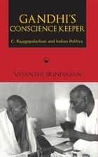 Gandhi's Conscience Keeper - C. Rajagopalachari and Indian Politics ebook by Vasanthi Srinivasan