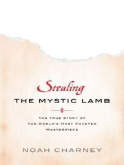Stealing the Mystic Lamb - The True Story of the World's Most Coveted Masterpiece ebook by Noah Charney